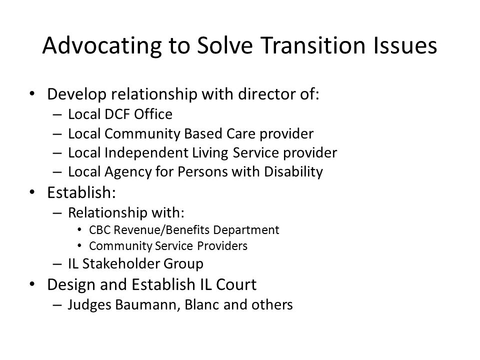 Advocating to Solve Transition Issues Develop relationship with director of: – Local DCF Office – Local Community Based Care provider – Local Independent Living Service provider – Local Agency for Persons with Disability Establish: – Relationship with: CBC Revenue/Benefits Department Community Service Providers – IL Stakeholder Group Design and Establish IL Court – Judges Baumann, Blanc and others