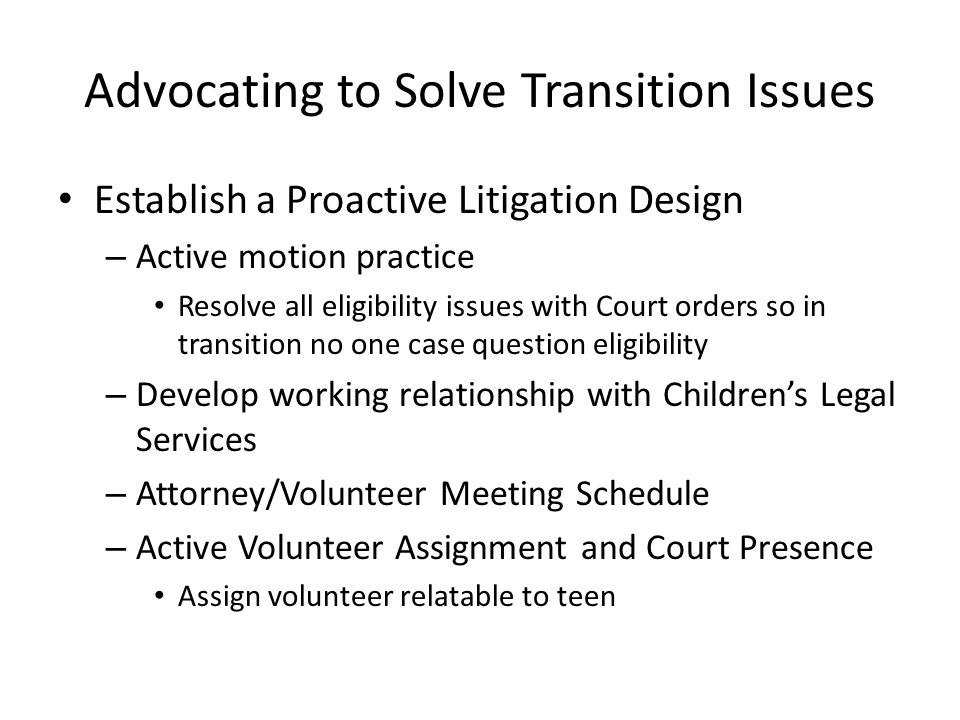 Advocating to Solve Transition Issues Establish a Proactive Litigation Design – Active motion practice Resolve all eligibility issues with Court orders so in transition no one case question eligibility – Develop working relationship with Children's Legal Services – Attorney/Volunteer Meeting Schedule – Active Volunteer Assignment and Court Presence Assign volunteer relatable to teen