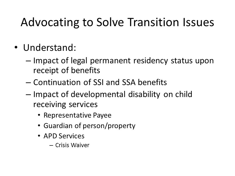 Advocating to Solve Transition Issues Understand: – Impact of legal permanent residency status upon receipt of benefits – Continuation of SSI and SSA benefits – Impact of developmental disability on child receiving services Representative Payee Guardian of person/property APD Services – Crisis Waiver