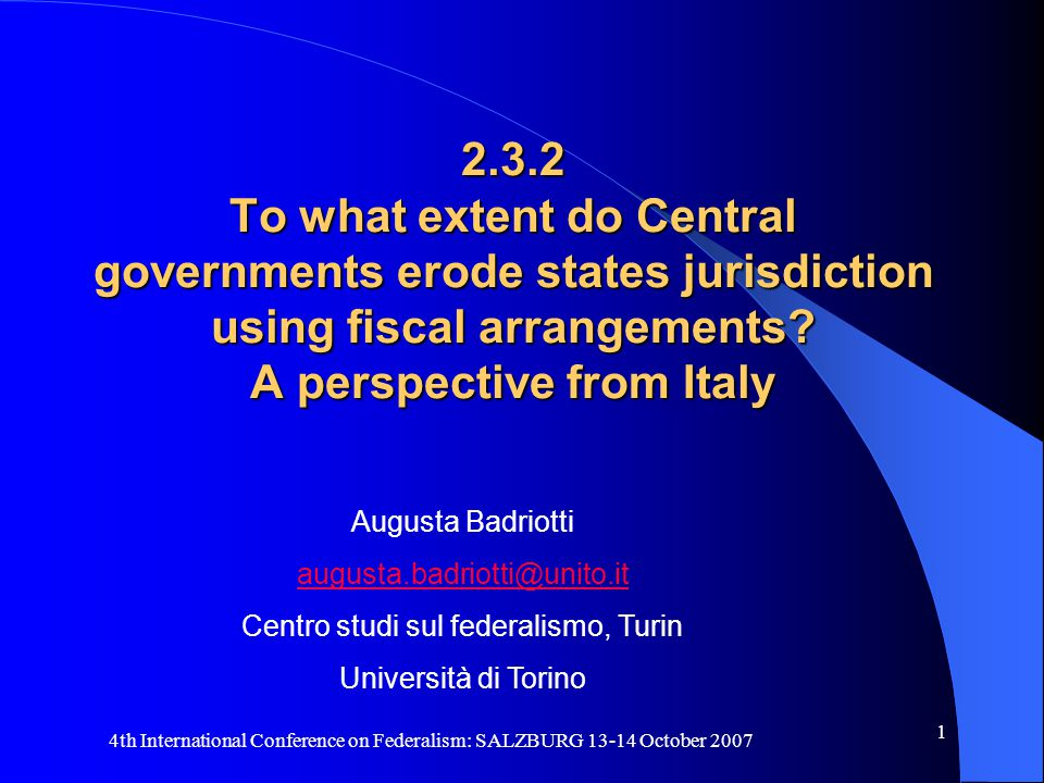 4th International Conference on Federalism: SALZBURG 13-14 October 2007 1 2.3.2 To what extent do Central governments erode states jurisdiction using fiscal arrangements.