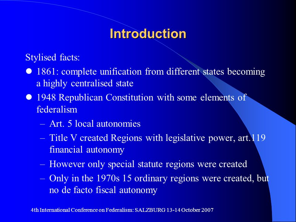 4th International Conference on Federalism: SALZBURG 13-14 October 2007 Introduction Stylised facts: 1861: complete unification from different states becoming a highly centralised state 1948 Republican Constitution with some elements of federalism –Art.