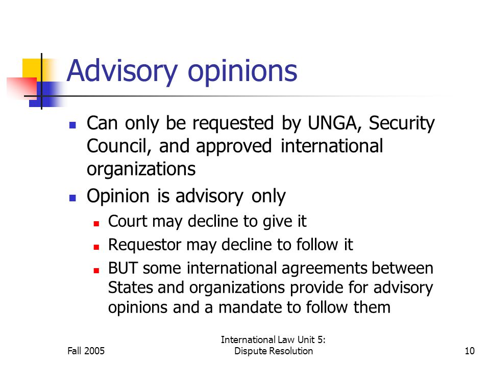 Fall 2005 International Law Unit 5: Dispute Resolution10 Advisory opinions Can only be requested by UNGA, Security Council, and approved international organizations Opinion is advisory only Court may decline to give it Requestor may decline to follow it BUT some international agreements between States and organizations provide for advisory opinions and a mandate to follow them