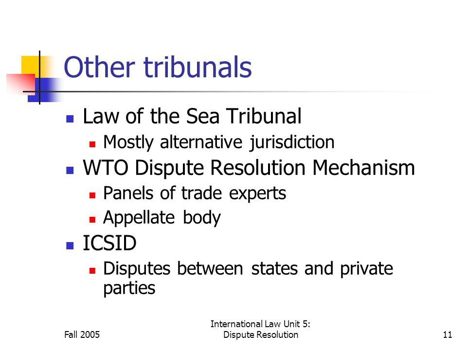 Fall 2005 International Law Unit 5: Dispute Resolution11 Other tribunals Law of the Sea Tribunal Mostly alternative jurisdiction WTO Dispute Resolution Mechanism Panels of trade experts Appellate body ICSID Disputes between states and private parties