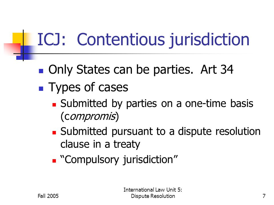 Fall 2005 International Law Unit 5: Dispute Resolution7 ICJ: Contentious jurisdiction Only States can be parties.