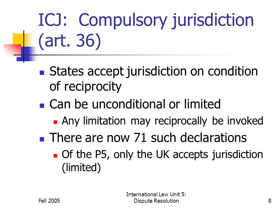 Fall 2005 International Law Unit 5: Dispute Resolution8 ICJ: Compulsory jurisdiction (art.
