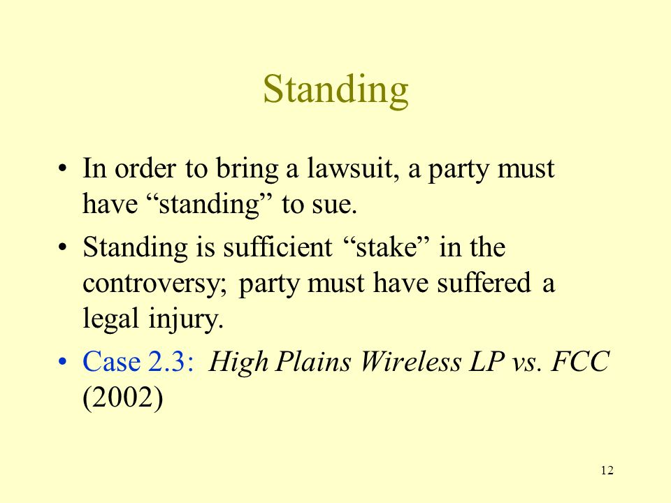"""12 Standing In order to bring a lawsuit, a party must have """"standing"""" to sue. Standing is sufficient """"stake"""" in the controversy; party must have suffe"""