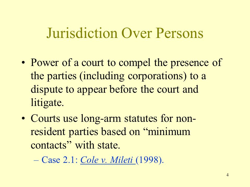4 Jurisdiction Over Persons Power of a court to compel the presence of the parties (including corporations) to a dispute to appear before the court an