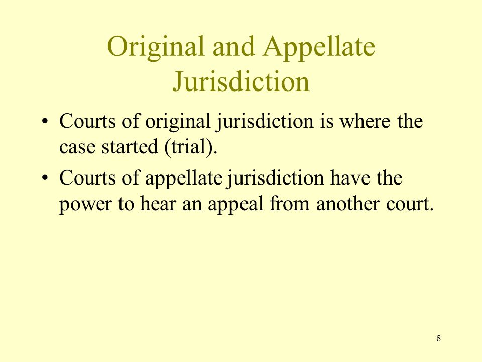 8 Original and Appellate Jurisdiction Courts of original jurisdiction is where the case started (trial). Courts of appellate jurisdiction have the pow