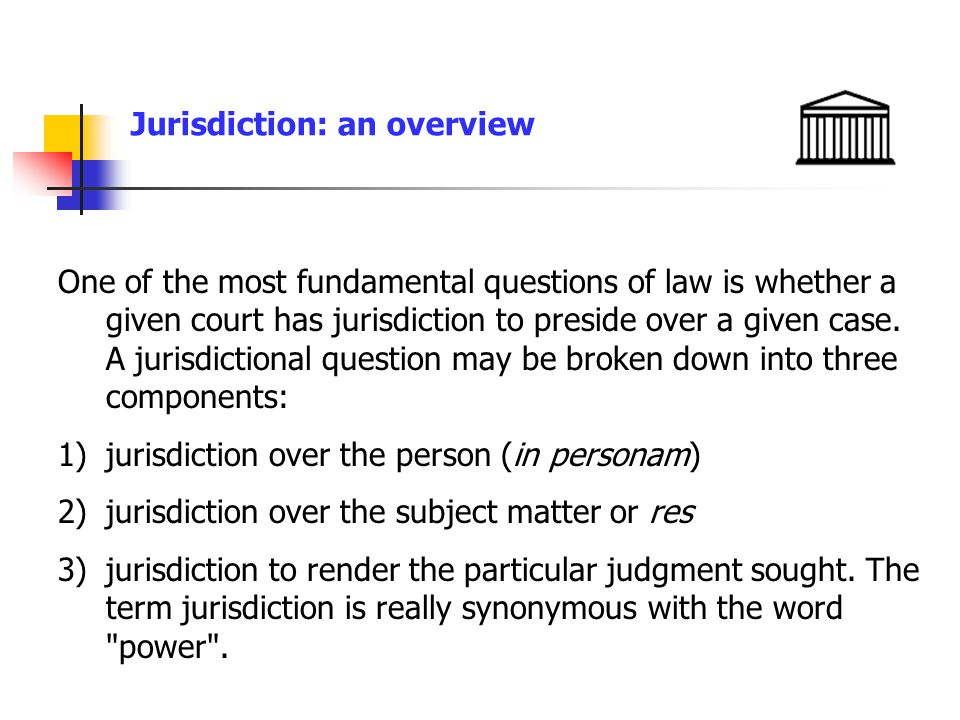 Jurisdiction: an overview 1)Any court possesses jurisdiction over matters only to the extent granted to it by the Constitution, or legislation of the sovereignty on behalf of which it functions.