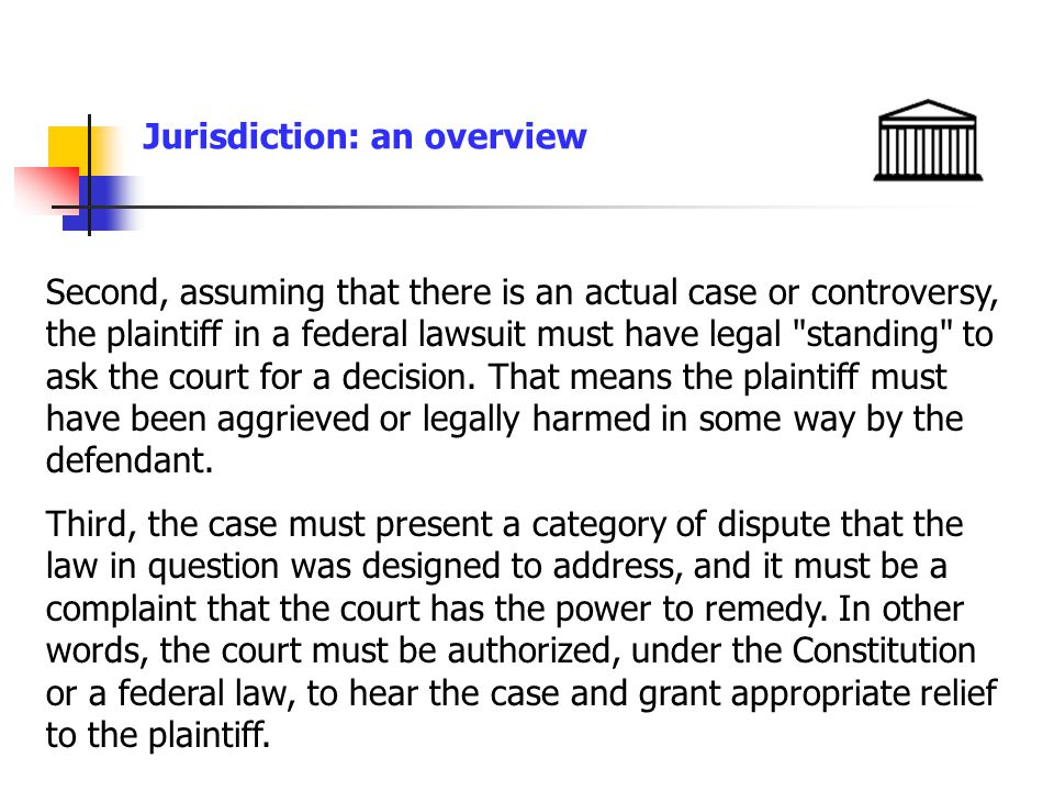 Jurisdiction: an overview Second, assuming that there is an actual case or controversy, the plaintiff in a federal lawsuit must have legal standing to ask the court for a decision.