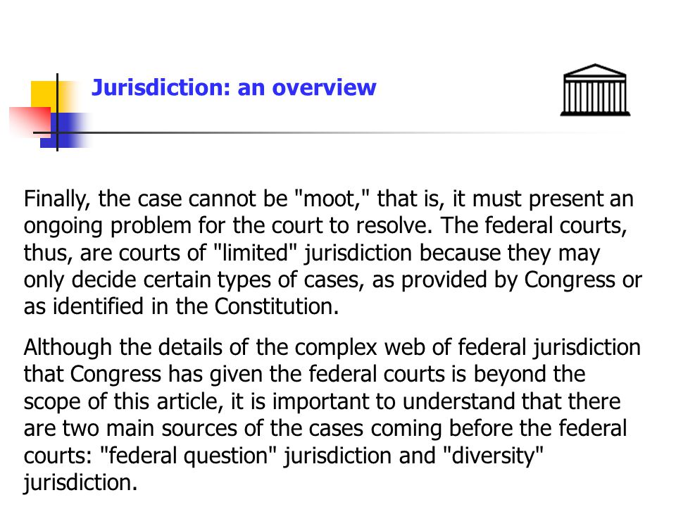 Jurisdiction: an overview Finally, the case cannot be moot, that is, it must present an ongoing problem for the court to resolve.