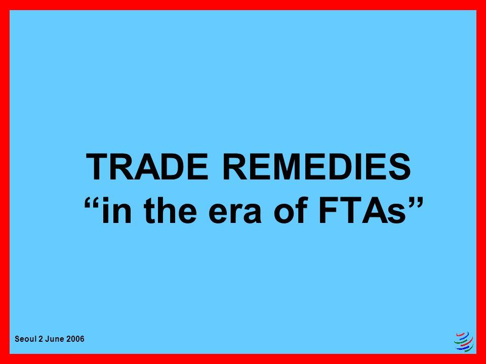 Seoul 2 June 2006 TRADE REMEDIES in the era of FTAs