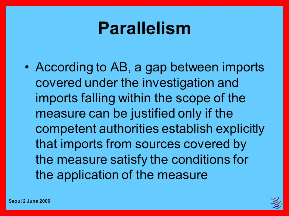 Seoul 2 June 2006 Parallelism According to AB, a gap between imports covered under the investigation and imports falling within the scope of the measure can be justified only if the competent authorities establish explicitly that imports from sources covered by the measure satisfy the conditions for the application of the measure