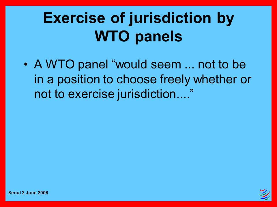 Seoul 2 June 2006 Exercise of jurisdiction by WTO panels A WTO panel would seem...