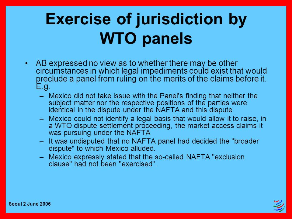 Seoul 2 June 2006 Exercise of jurisdiction by WTO panels AB expressed no view as to whether there may be other circumstances in which legal impediments could exist that would preclude a panel from ruling on the merits of the claims before it.