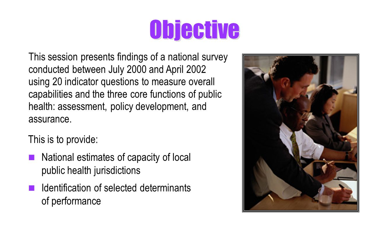Objective This is to provide: National estimates of capacity of local public health jurisdictions Identification of selected determinants of performance This session presents findings of a national survey conducted between July 2000 and April 2002 using 20 indicator questions to measure overall capabilities and the three core functions of public health: assessment, policy development, and assurance.