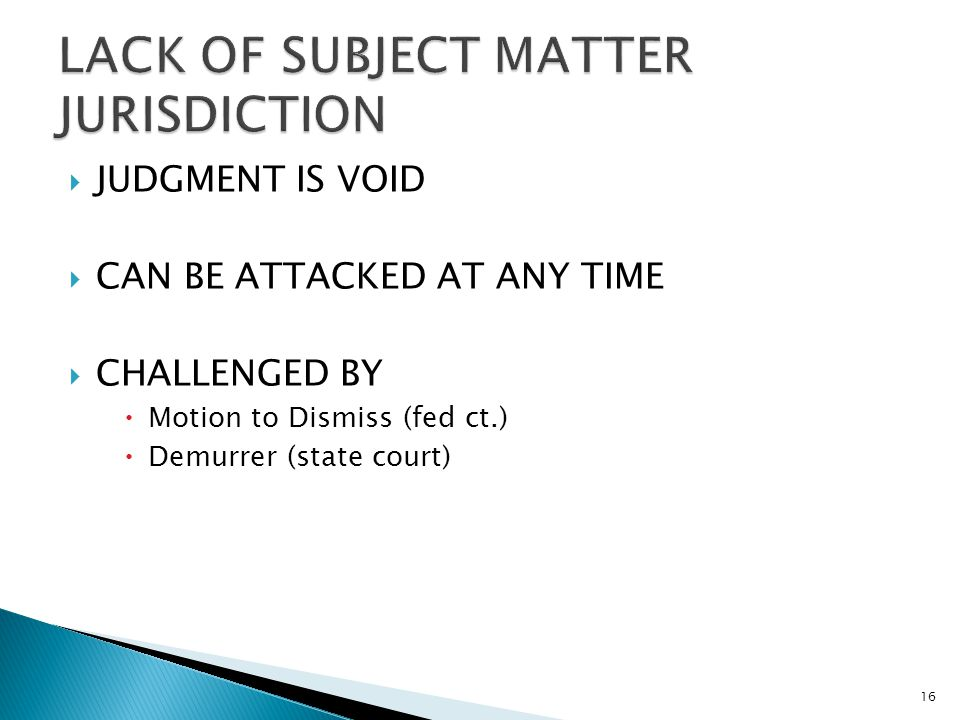  JUDGMENT IS VOID  CAN BE ATTACKED AT ANY TIME  CHALLENGED BY  Motion to Dismiss (fed ct.)  Demurrer (state court) 16