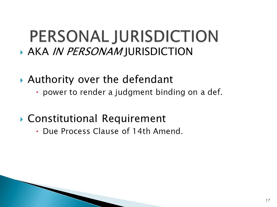 AKA IN PERSONAM JURISDICTION  Authority over the defendant  power to render a judgment binding on a def.  Constitutional Requirement  Due Proces