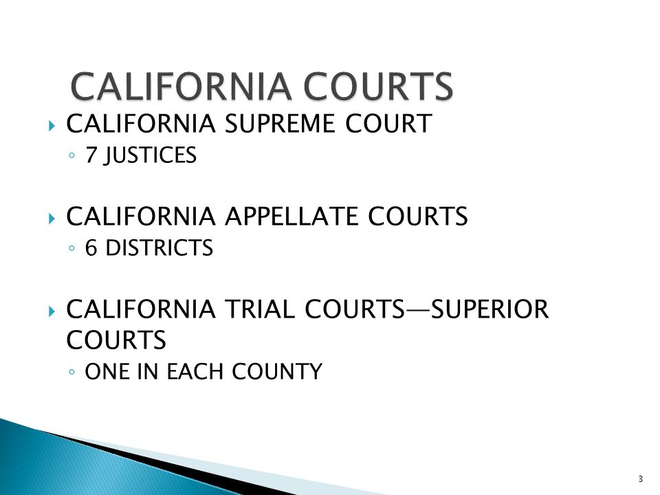  CALIFORNIA SUPREME COURT ◦ 7 JUSTICES  CALIFORNIA APPELLATE COURTS ◦ 6 DISTRICTS  CALIFORNIA TRIAL COURTS—SUPERIOR COURTS ◦ ONE IN EACH COUNTY 3