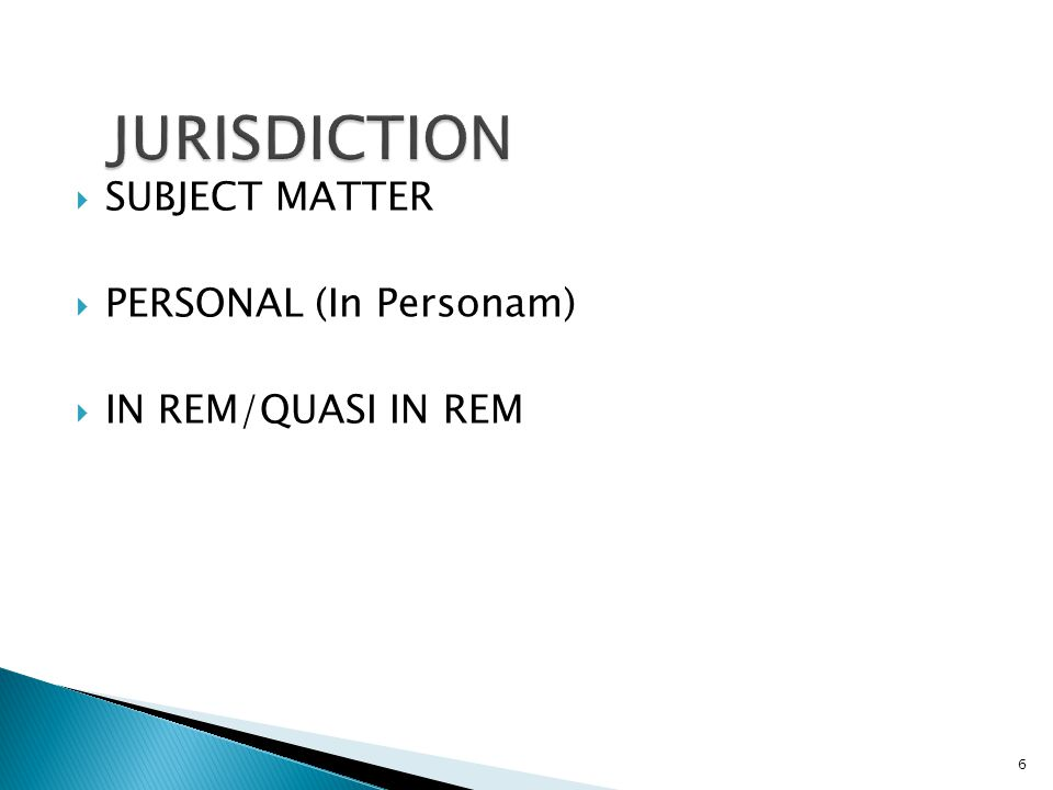  SUBJECT MATTER  PERSONAL (In Personam)  IN REM/QUASI IN REM 6