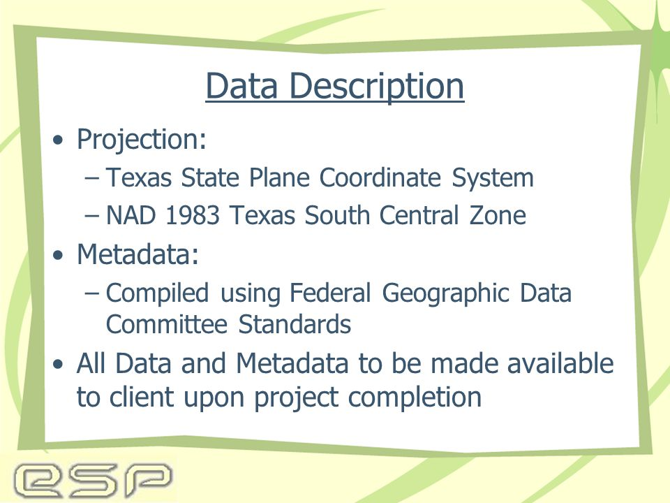 Data Description Projection: –Texas State Plane Coordinate System –NAD 1983 Texas South Central Zone Metadata: –Compiled using Federal Geographic Data Committee Standards All Data and Metadata to be made available to client upon project completion
