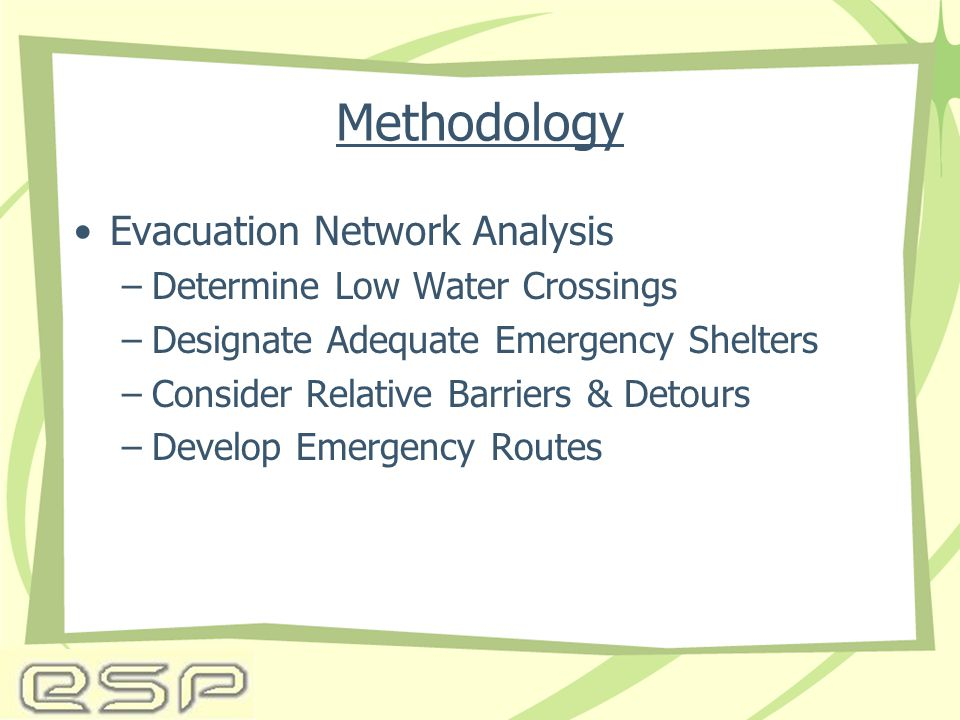 Methodology Evacuation Network Analysis –Determine Low Water Crossings –Designate Adequate Emergency Shelters –Consider Relative Barriers & Detours –Develop Emergency Routes