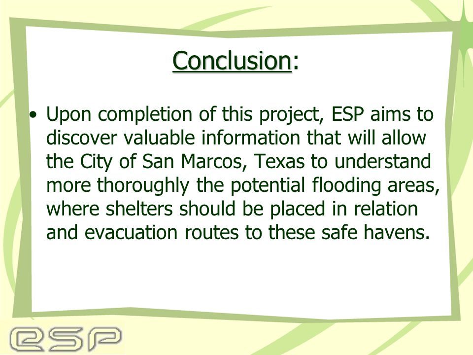 Conclusion Conclusion: Upon completion of this project, ESP aims to discover valuable information that will allow the City of San Marcos, Texas to understand more thoroughly the potential flooding areas, where shelters should be placed in relation and evacuation routes to these safe havens.