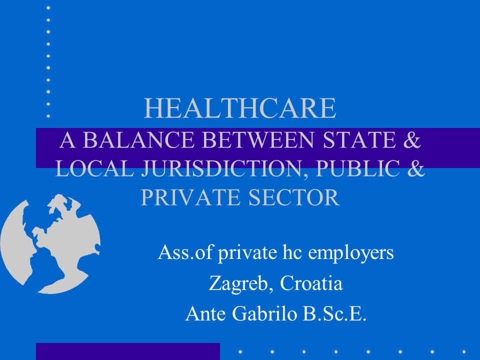 HEALTHCARE A BALANCE BETWEEN STATE & LOCAL JURISDICTION, PUBLIC & PRIVATE SECTOR Ass.of private hc employers Zagreb, Croatia Ante Gabrilo B.Sc.E.