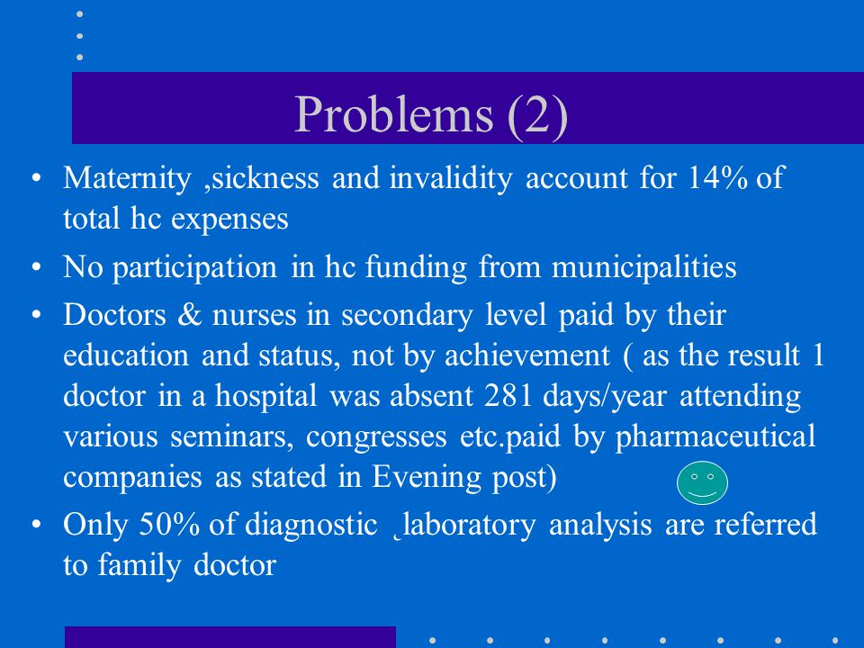 Problems (2) Maternity,sickness and invalidity account for 14% of total hc expenses No participation in hc funding from municipalities Doctors & nurses in secondary level paid by their education and status, not by achievement ( as the result 1 doctor in a hospital was absent 281 days/year attending various seminars, congresses etc.paid by pharmaceutical companies as stated in Evening post) Only 50% of diagnostic ˛laboratory analysis are referred to family doctor