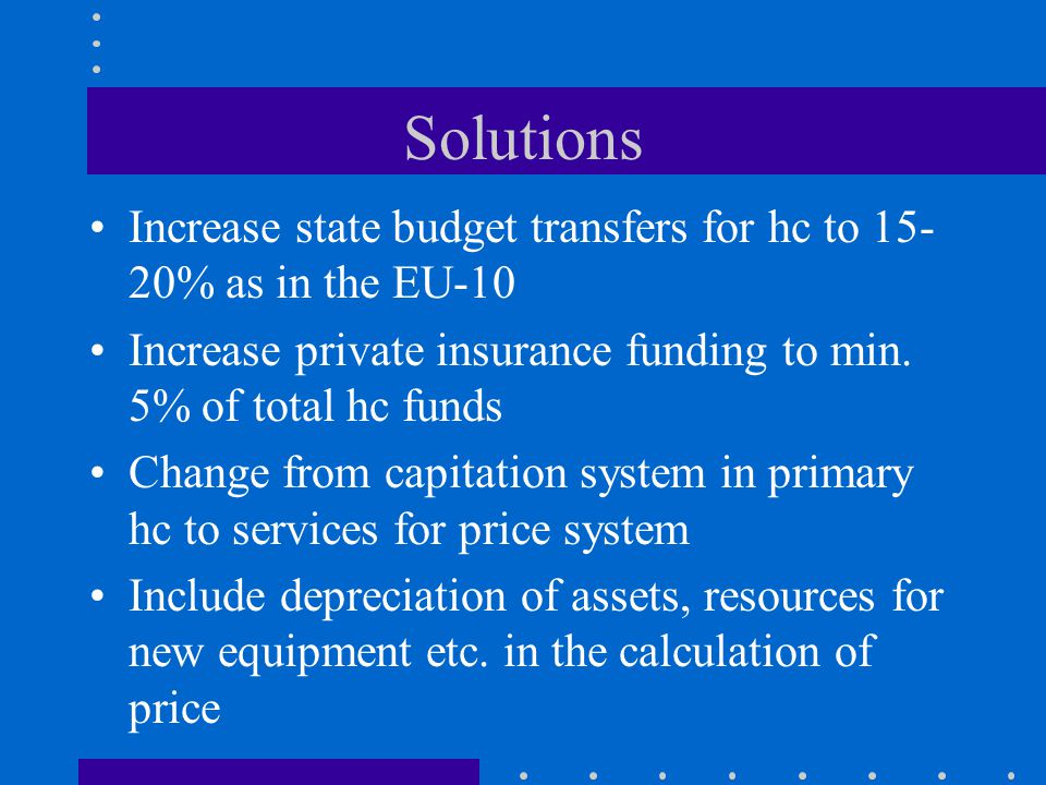 Solutions Increase state budget transfers for hc to 15- 20% as in the EU-10 Increase private insurance funding to min.