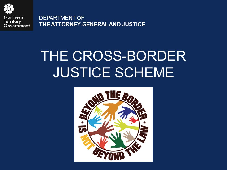 THE CROSS-BORDER JUSTICE SCHEME DEPARTMENT OF THE ATTORNEY-GENERAL AND JUSTICE