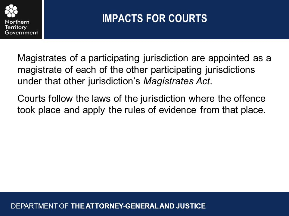 IMPACTS FOR COURTS DEPARTMENT OF THE ATTORNEY-GENERAL AND JUSTICE Magistrates of a participating jurisdiction are appointed as a magistrate of each of the other participating jurisdictions under that other jurisdiction's Magistrates Act.