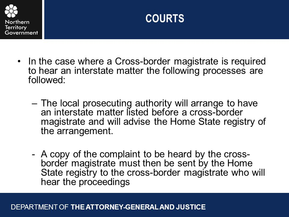 COURTS DEPARTMENT OF THE ATTORNEY-GENERAL AND JUSTICE In the case where a Cross-border magistrate is required to hear an interstate matter the following processes are followed: –The local prosecuting authority will arrange to have an interstate matter listed before a cross-border magistrate and will advise the Home State registry of the arrangement.