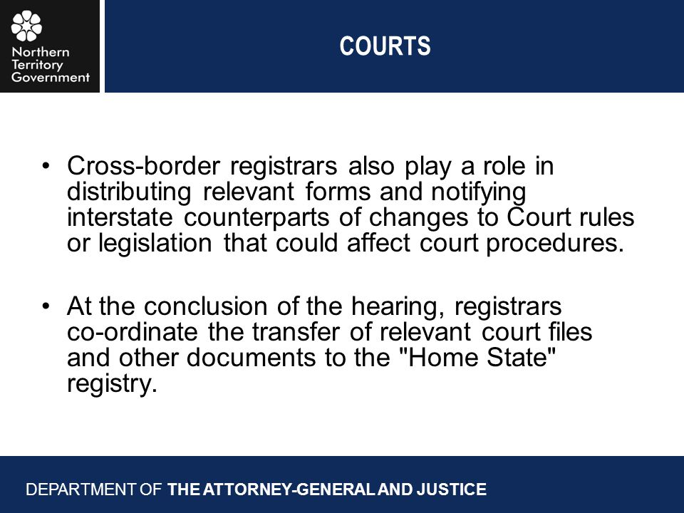 COURTS Cross-border registrars also play a role in distributing relevant forms and notifying interstate counterparts of changes to Court rules or legislation that could affect court procedures.
