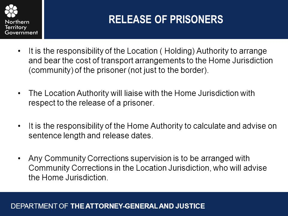 RELEASE OF PRISONERS It is the responsibility of the Location ( Holding) Authority to arrange and bear the cost of transport arrangements to the Home Jurisdiction (community) of the prisoner (not just to the border).
