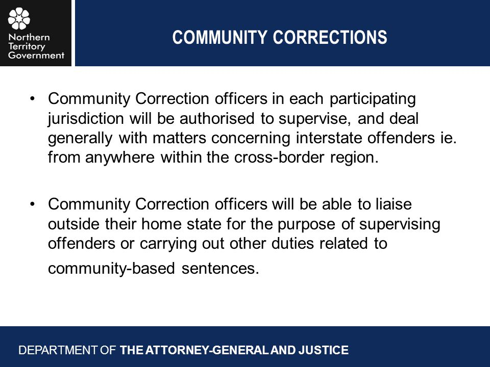COMMUNITY CORRECTIONS Community Correction officers in each participating jurisdiction will be authorised to supervise, and deal generally with matters concerning interstate offenders ie.