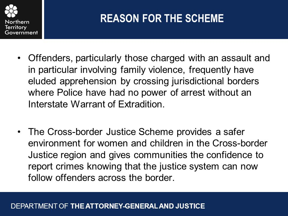 REASON FOR THE SCHEME Offenders, particularly those charged with an assault and in particular involving family violence, frequently have eluded apprehension by crossing jurisdictional borders where Police have had no power of arrest without an Interstate Warrant of Extradition.