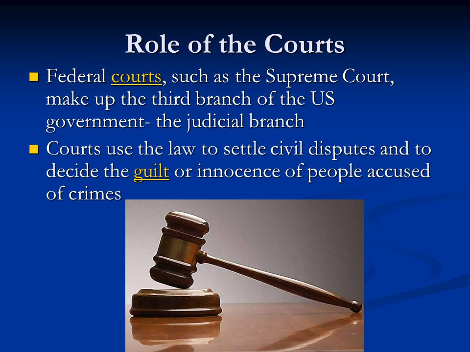 Role of the Courts Federal courts, such as the Supreme Court, make up the third branch of the US government- the judicial branch Federal courts, such