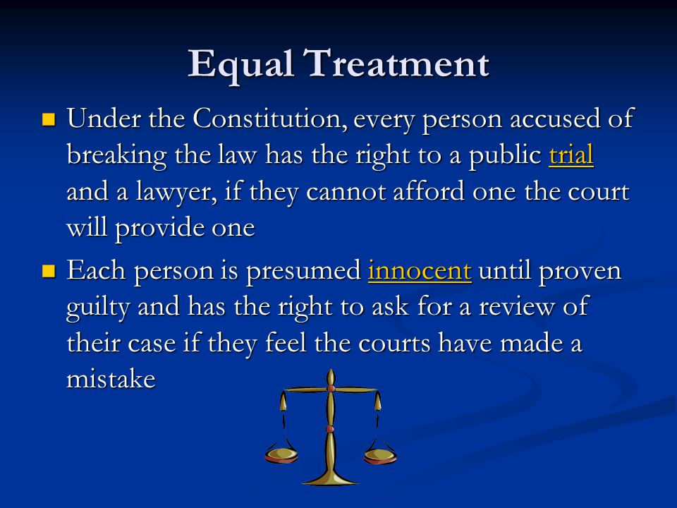 Equal Treatment Under the Constitution, every person accused of breaking the law has the right to a public trial and a lawyer, if they cannot afford one the court will provide one Under the Constitution, every person accused of breaking the law has the right to a public trial and a lawyer, if they cannot afford one the court will provide one Each person is presumed innocent until proven guilty and has the right to ask for a review of their case if they feel the courts have made a mistake Each person is presumed innocent until proven guilty and has the right to ask for a review of their case if they feel the courts have made a mistake