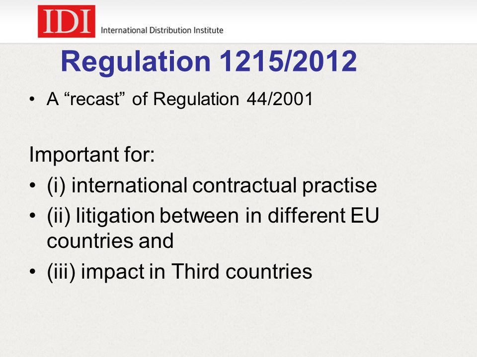 Regulation 1215/2012 A recast of Regulation 44/2001 Important for: (i) international contractual practise (ii) litigation between in different EU countries and (iii) impact in Third countries