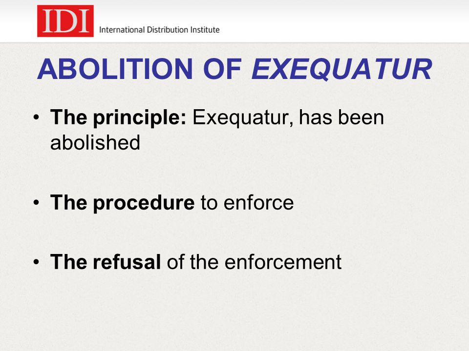 ABOLITION OF EXEQUATUR The principle: Exequatur, has been abolished The procedure to enforce The refusal of the enforcement