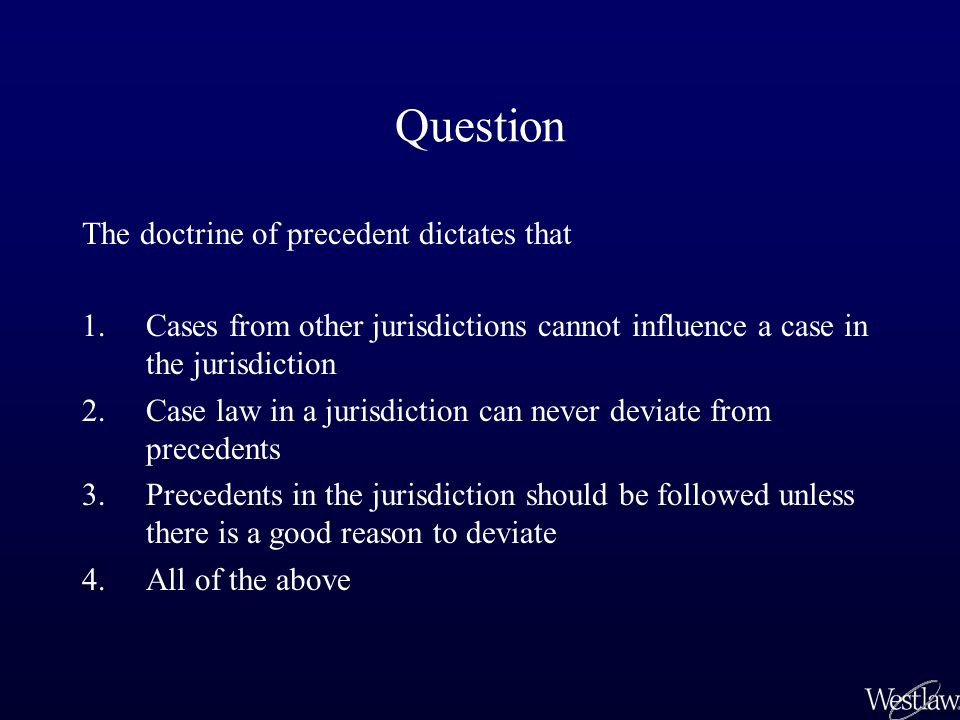 Question The doctrine of precedent dictates that 1.Cases from other jurisdictions cannot influence a case in the jurisdiction 2.Case law in a jurisdic
