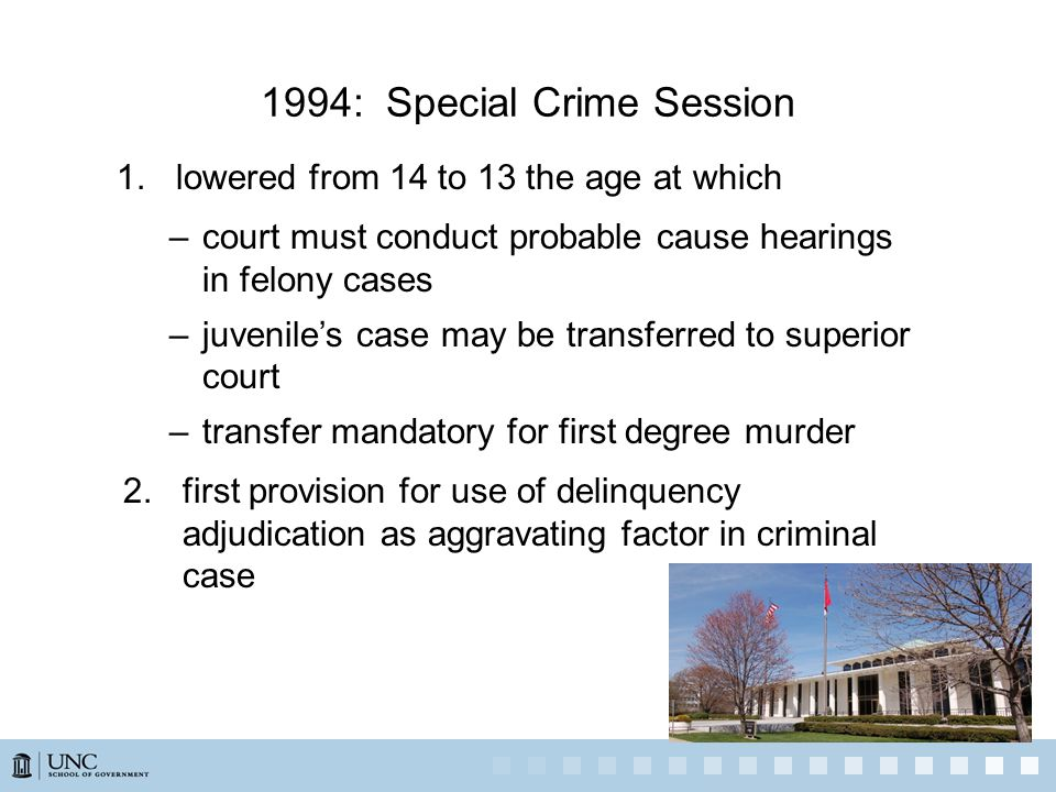 1994: Special Crime Session 1.lowered from 14 to 13 the age at which –court must conduct probable cause hearings in felony cases –juvenile's case may be transferred to superior court –transfer mandatory for first degree murder 2.first provision for use of delinquency adjudication as aggravating factor in criminal case