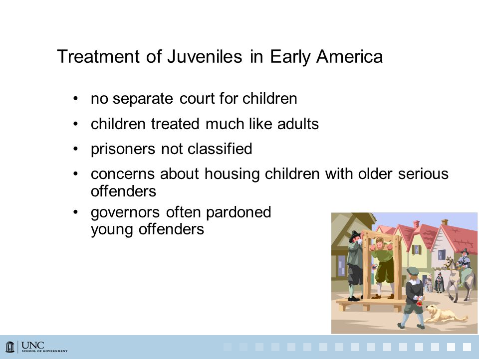 Treatment of Juveniles in Early America no separate court for children children treated much like adults prisoners not classified concerns about housing children with older serious offenders governors often pardoned young offenders