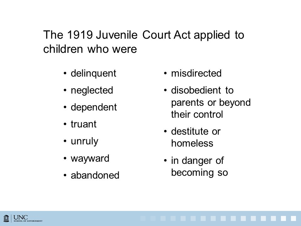 The 1919 Juvenile Court Act applied to children who were delinquent neglected dependent truant unruly wayward abandoned misdirected disobedient to parents or beyond their control destitute or homeless in danger of becoming so