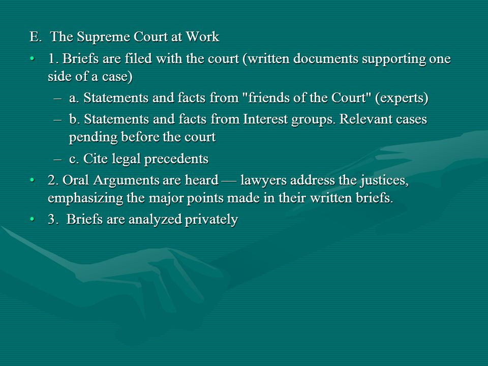 E. The Supreme Court at Work 1. Briefs are filed with the court (written documents supporting one side of a case)1. Briefs are filed with the court (w