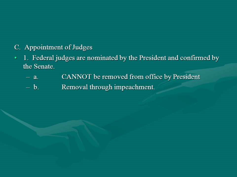 C. Appointment of Judges 1. Federal judges are nominated by the President and confirmed by the Senate.1. Federal judges are nominated by the President