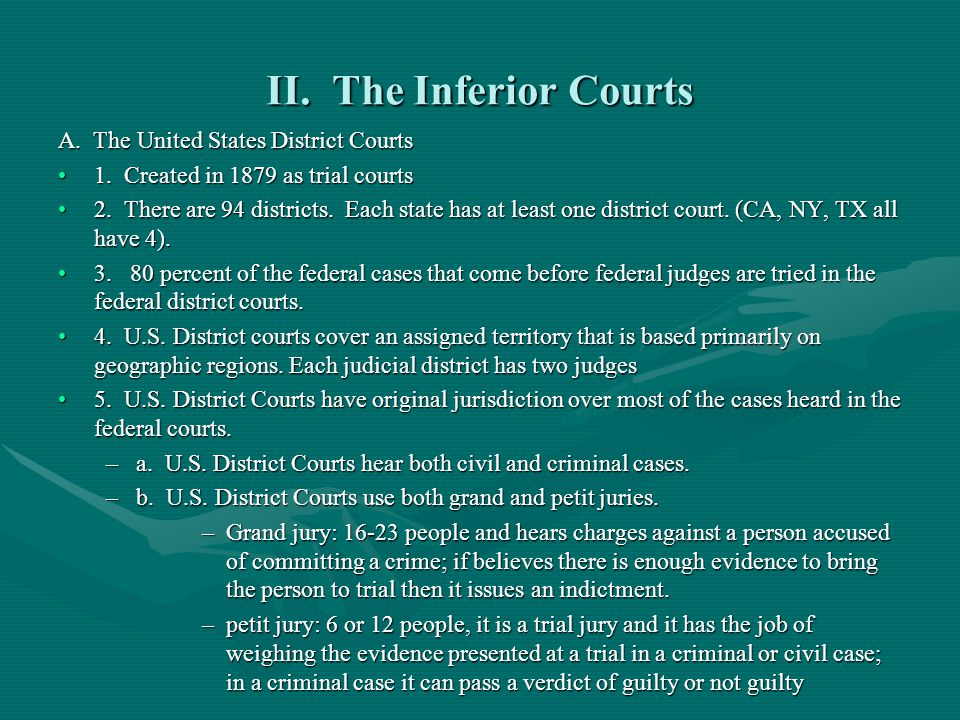 II. The Inferior Courts A. The United States District Courts 1. Created in 1879 as trial courts1. Created in 1879 as trial courts 2. There are 94 dist
