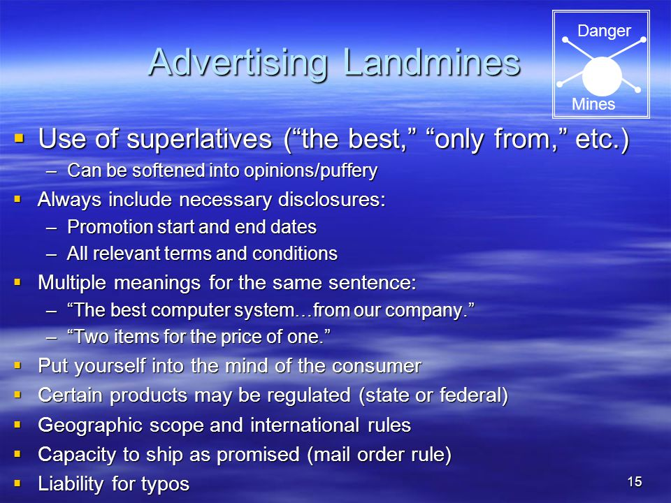 15 Advertising Landmines  Use of superlatives ( the best, only from, etc.) –Can be softened into opinions/puffery  Always include necessary disclosures: –Promotion start and end dates –All relevant terms and conditions  Multiple meanings for the same sentence: – The best computer system…from our company. – Two items for the price of one.  Put yourself into the mind of the consumer  Certain products may be regulated (state or federal)  Geographic scope and international rules  Capacity to ship as promised (mail order rule)  Liability for typos Danger Mines
