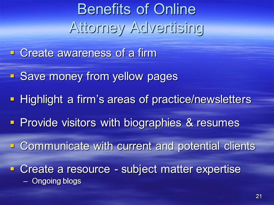 21 Benefits of Online Attorney Advertising  Create awareness of a firm  Save money from yellow pages  Highlight a firm's areas of practice/newsletters  Provide visitors with biographies & resumes  Communicate with current and potential clients  Create a resource - subject matter expertise –Ongoing blogs